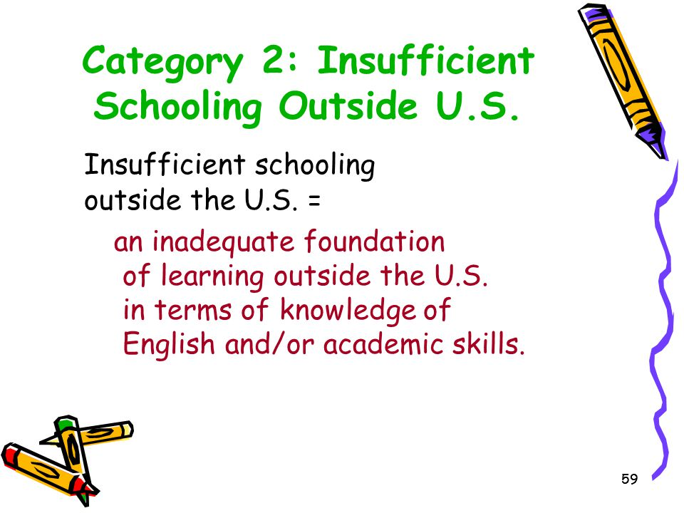 59 Category 2: Insufficient Schooling Outside U.S. Insufficient schooling outside the U.S. = an inadequate foundation of learning outside the U.S. in