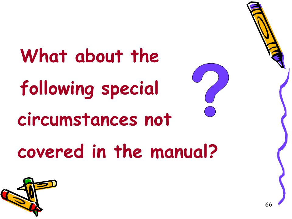 66 What about the following special circumstances not covered in the manual?