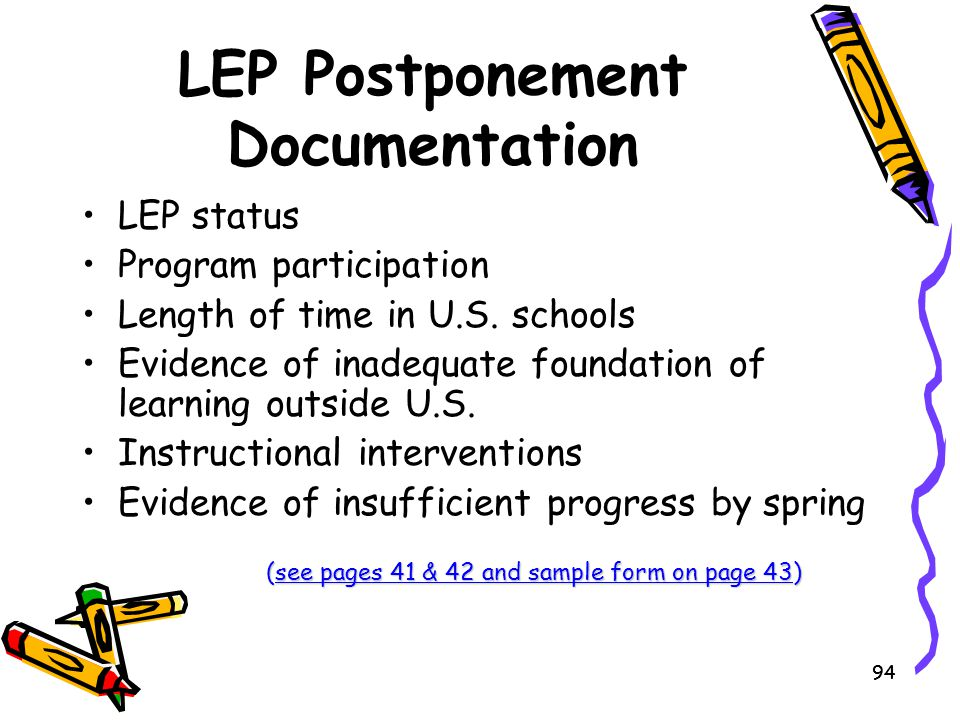 94 LEP Postponement Documentation LEP status Program participation Length of time in U.S. schools Evidence of inadequate foundation of learning outsid