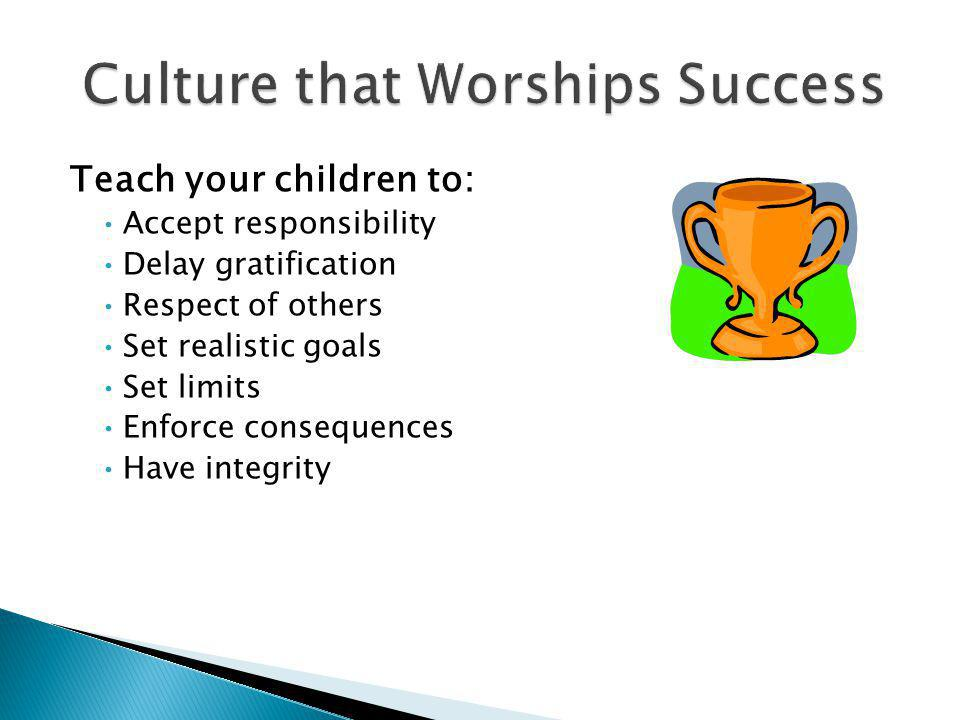 Teach your children to: Accept responsibility Delay gratification Respect of others Set realistic goals Set limits Enforce consequences Have integrity