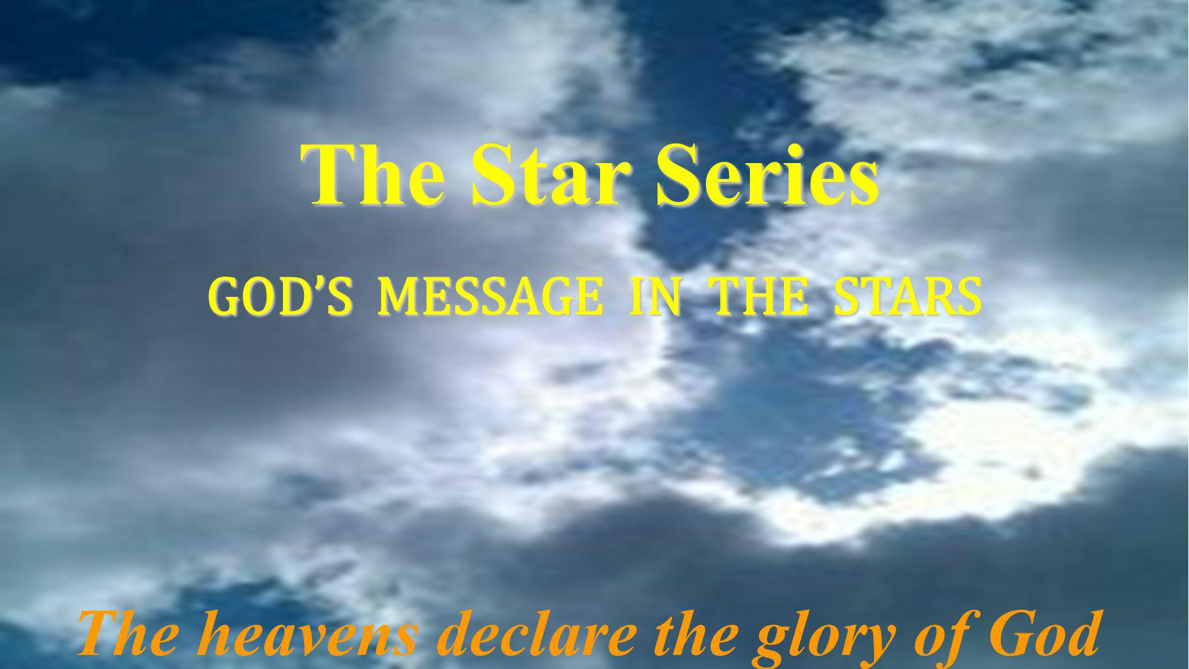 The Star Series GOD'S MESSAGE IN THE STARS The heavens declare the glory of God