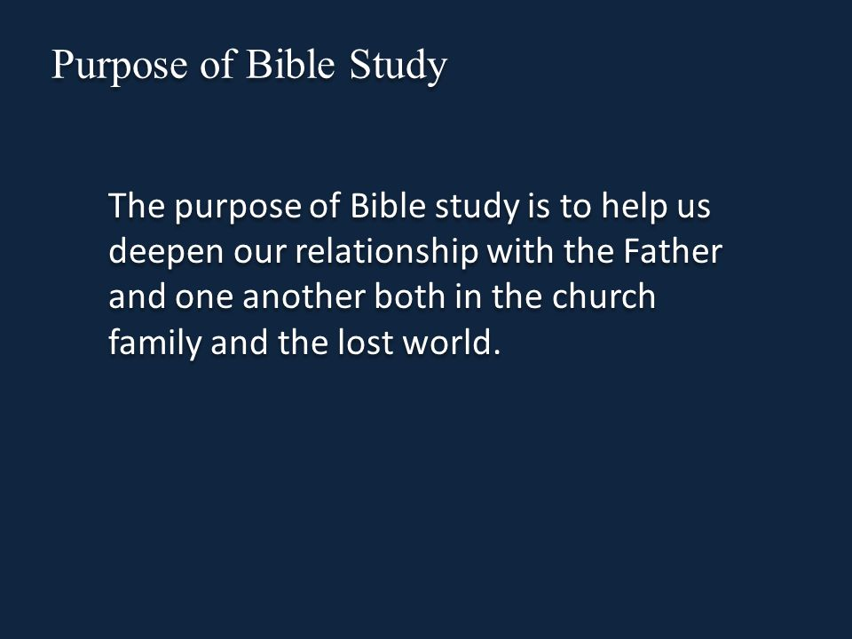 Purpose of Bible Study The purpose of Bible study is to help us deepen our relationship with the Father and one another both in the church family and the lost world.