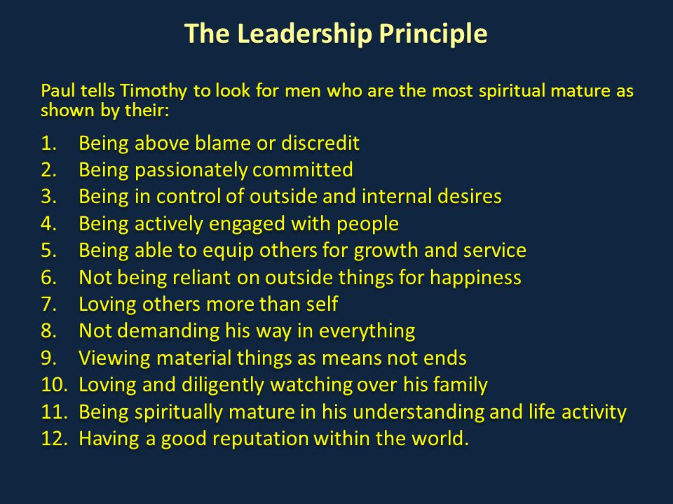 The Leadership Principle Paul tells Timothy to look for men who are the most spiritual mature as shown by their: 1.Being above blame or discredit 2.Being passionately committed 3.Being in control of outside and internal desires 4.Being actively engaged with people 5.Being able to equip others for growth and service 6.Not being reliant on outside things for happiness 7.Loving others more than self 8.Not demanding his way in everything 9.Viewing material things as means not ends 10.Loving and diligently watching over his family 11.Being spiritually mature in his understanding and life activity 12.Having a good reputation within the world.
