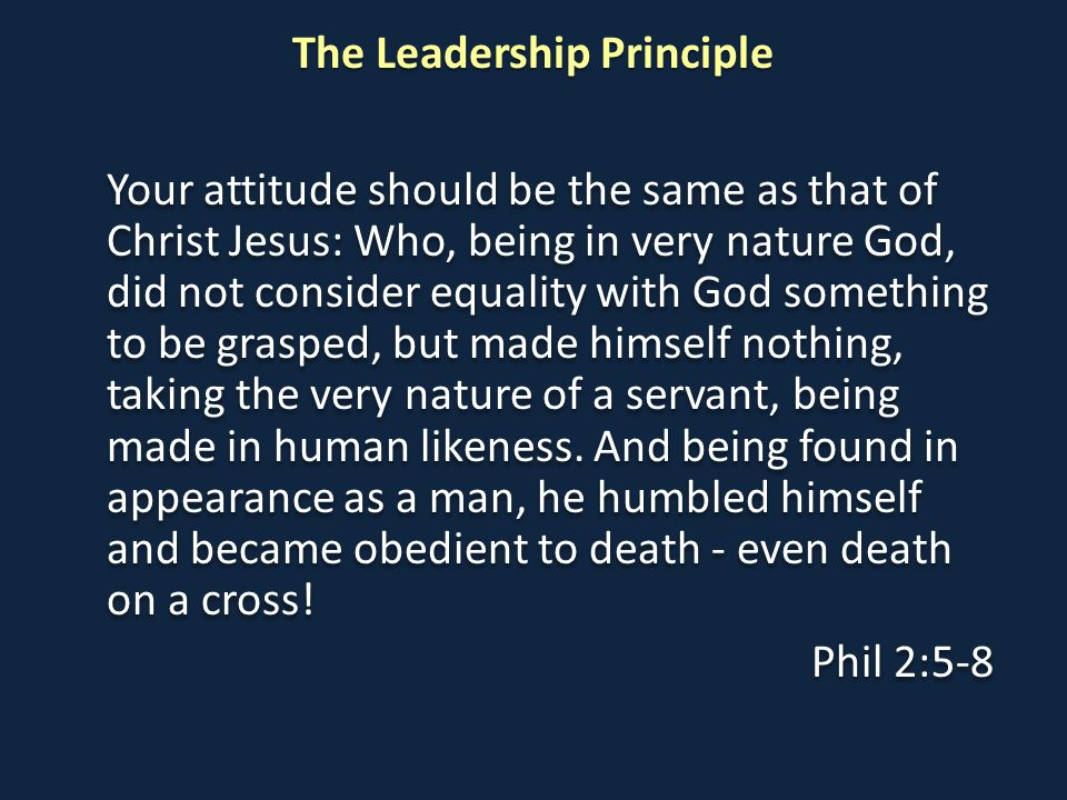 The Leadership Principle Your attitude should be the same as that of Christ Jesus: Who, being in very nature God, did not consider equality with God something to be grasped, but made himself nothing, taking the very nature of a servant, being made in human likeness.