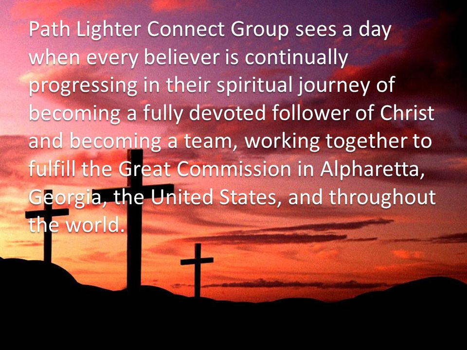 Path Lighter Connect Group sees a day when every believer is continually progressing in their spiritual journey of becoming a fully devoted follower of Christ and becoming a team, working together to fulfill the Great Commission in Alpharetta, Georgia, the United States, and throughout the world.