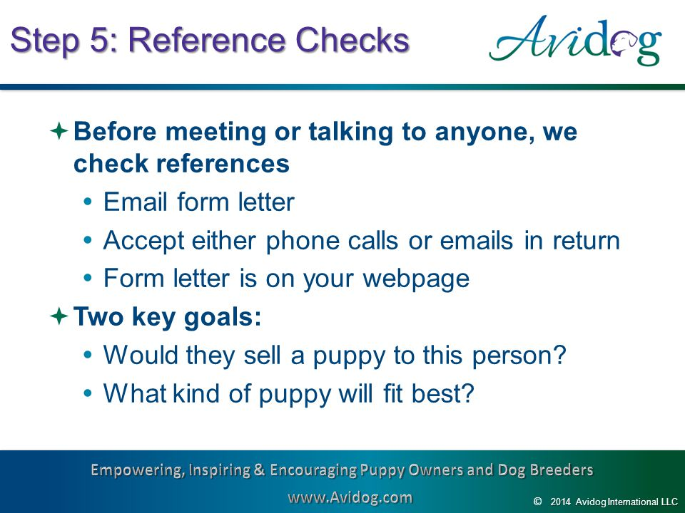 2014AvidogInternationalLLC 2014 Avidog International LLC © Step 5: Reference Checks  Before meeting or talking to anyone, we check references  Email form letter  Accept either phone calls or emails in return  Form letter is on your webpage  Two key goals:  Would they sell a puppy to this person.