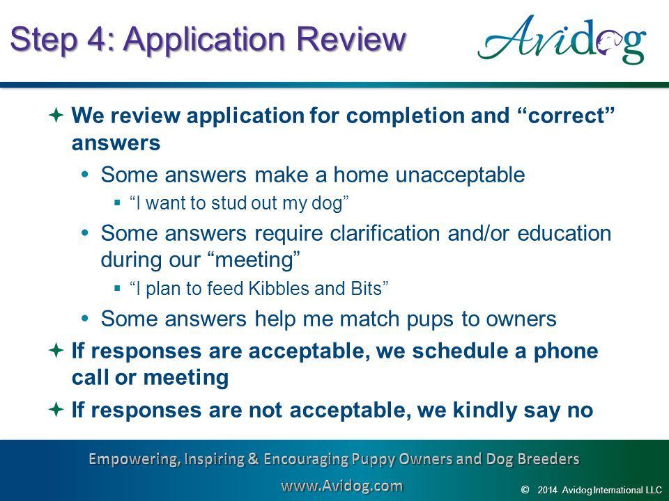 2014AvidogInternationalLLC 2014 Avidog International LLC © Step 4: Application Review  We review application for completion and correct answers  Some answers make a home unacceptable  I want to stud out my dog  Some answers require clarification and/or education during our meeting  I plan to feed Kibbles and Bits  Some answers help me match pups to owners  If responses are acceptable, we schedule a phone call or meeting  If responses are not acceptable, we kindly say no