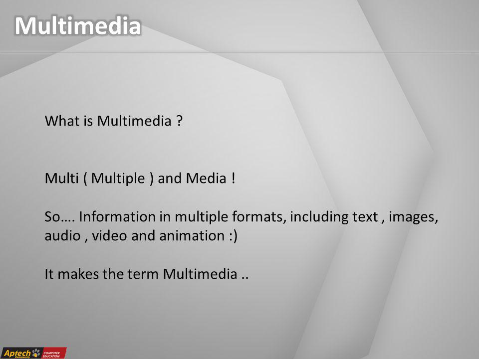 What is Multimedia . Multi ( Multiple ) and Media .