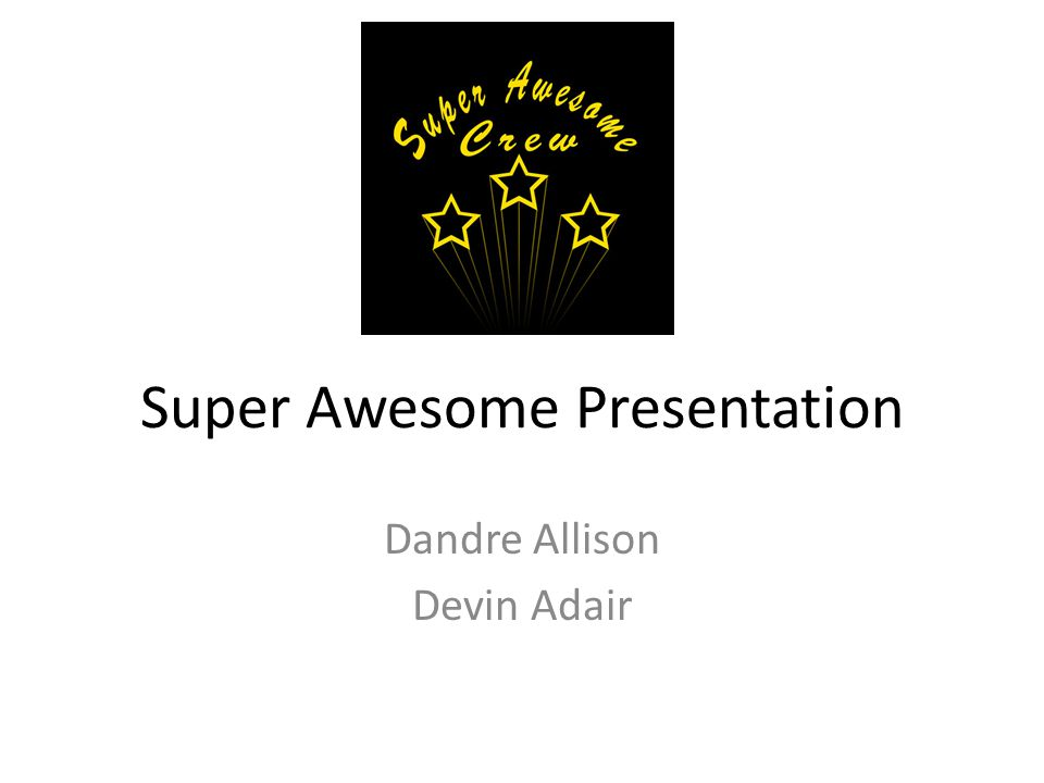 Super Awesome Presentation Dandre Allison Devin Adair