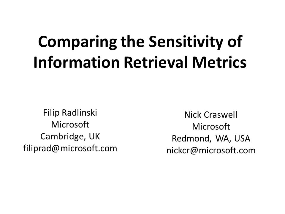 Comparing the Sensitivity of Information Retrieval Metrics Filip Radlinski Microsoft Cambridge, UK filiprad@microsoft.com Nick Craswell Microsoft Redm