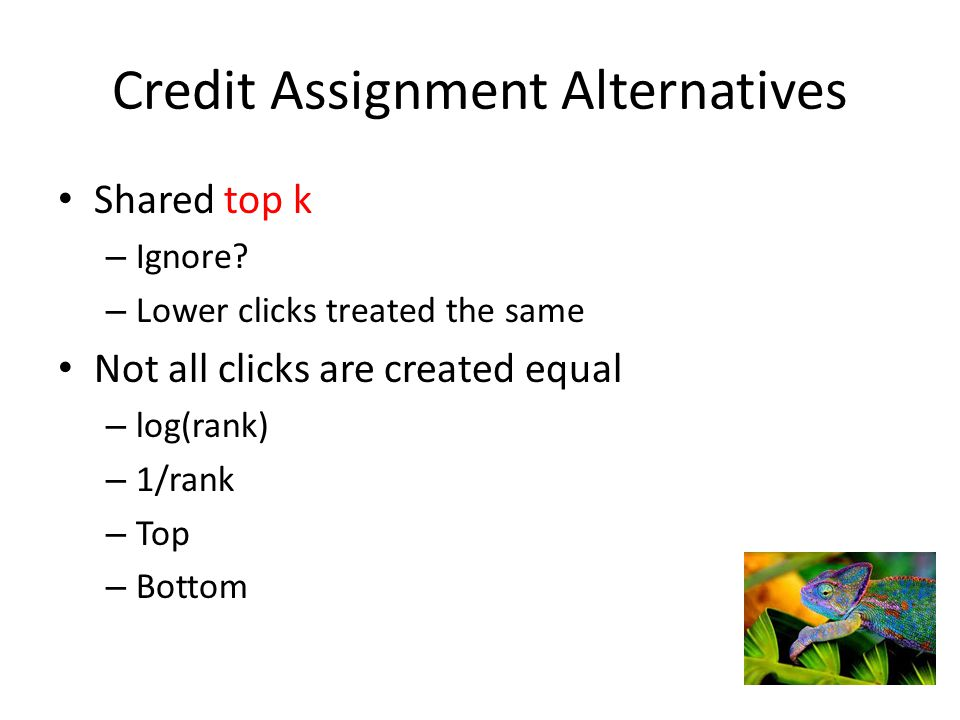 Credit Assignment Alternatives Shared top k – Ignore? – Lower clicks treated the same Not all clicks are created equal – log(rank) – 1/rank – Top – Bo