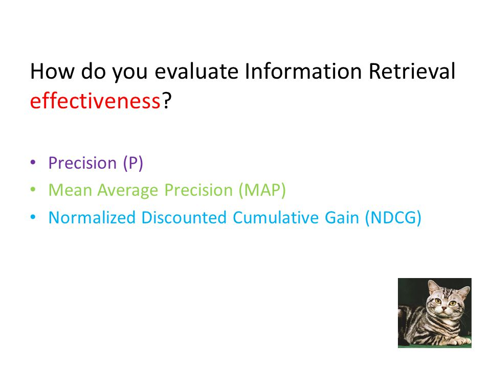 How do you evaluate Information Retrieval effectiveness? Precision (P) Mean Average Precision (MAP) Normalized Discounted Cumulative Gain (NDCG)