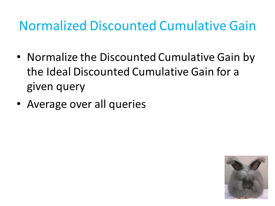 Normalized Discounted Cumulative Gain Discounted Cumulative Gain – Give more emphasis to relevant documents by using 2 relevance – Give more emphasis to earlier ranks by using a logarithmic reduction factor – Sums over top 5 Ideal Discounted Cumulative Gain – Same as DCG by sorts by relevance