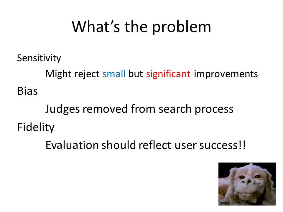 Alternative Evaluation Use actually user searches Judges become actual users Evaluation becomes user success