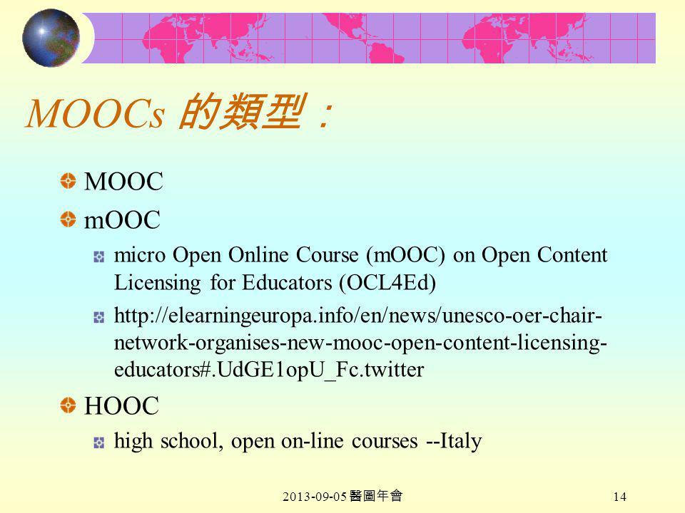 2013-09-05 醫圖年會 14 MOOCs 的類型: MOOC mOOC micro Open Online Course (mOOC) on Open Content Licensing for Educators (OCL4Ed) http://elearningeuropa.info/en/news/unesco-oer-chair- network-organises-new-mooc-open-content-licensing- educators#.UdGE1opU_Fc.twitter HOOC high school, open on-line courses --Italy