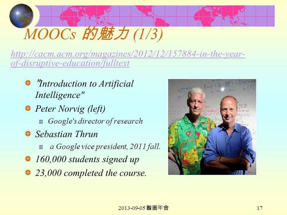 2013-09-05 醫圖年會 17 MOOCs 的魅力 (1/3) http://cacm.acm.org/magazines/2012/12/157884-in-the-year- of-disruptive-education/fulltext http://cacm.acm.org/magazines/2012/12/157884-in-the-year- of-disruptive-education/fulltext Introduction to Artificial Intelligence Peter Norvig (left) Google s director of research Sebastian Thrun a Google vice president, 2011 fall.