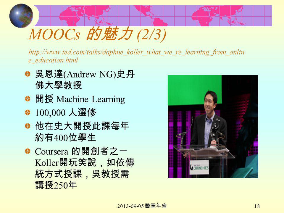 2013-09-05 醫圖年會 18 MOOCs 的魅力 (2/3) http://www.ted.com/talks/daphne_koller_what_we_re_learning_from_onlin e_education.html 吳恩達 (Andrew NG) 史丹 佛大學教授 開授 Machine Learning 100,000 人選修 他在史大開授此課每年 約有 400 位學生 Coursera 的開創者之一 Koller 開玩笑說,如依傳 統方式授課,吳教授需 講授 250 年