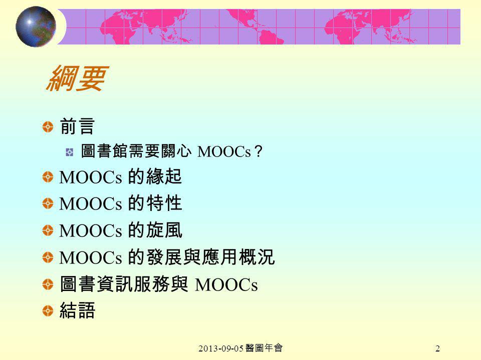 2013-09-05 醫圖年會 2 綱要 前言 圖書館需要關心 MOOCs ? MOOCs 的緣起 MOOCs 的特性 MOOCs 的旋風 MOOCs 的發展與應用概況 圖書資訊服務與 MOOCs 結語