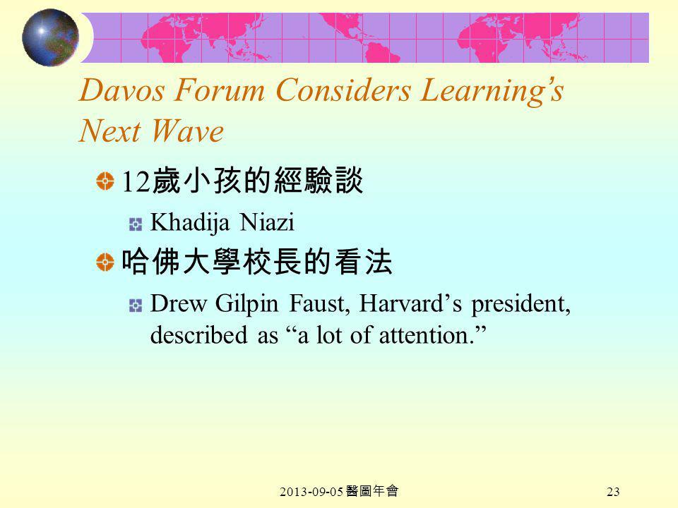 2013-09-05 醫圖年會 23 Davos Forum Considers Learning ' s Next Wave 12 歲小孩的經驗談 Khadija Niazi 哈佛大學校長的看法 Drew Gilpin Faust, Harvard's president, described as a lot of attention.