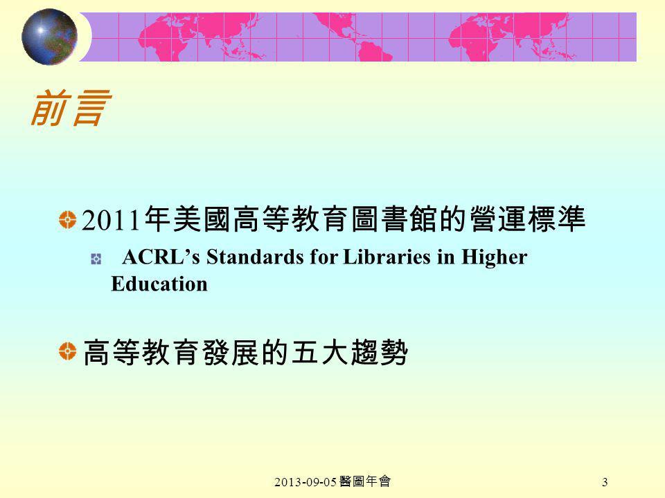 2013-09-05 醫圖年會 3 前言 2011 年美國高等教育圖書館的營運標準 ACRL's Standards for Libraries in Higher Education 高等教育發展的五大趨勢