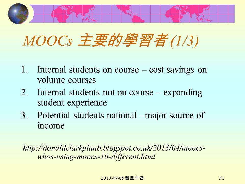 2013-09-05 醫圖年會 31 MOOCs 主要的學習者 (1/3) 1.Internal students on course – cost savings on volume courses 2.Internal students not on course – expanding student experience 3.Potential students national –major source of income http://donaldclarkplanb.blogspot.co.uk/2013/04/moocs- whos-using-moocs-10-different.html