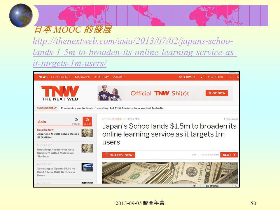 2013-09-05 醫圖年會 50 日本 MOOC 的發展 http://thenextweb.com/asia/2013/07/02/japans-schoo- lands-1-5m-to-broaden-its-online-learning-service-as- it-targets-1m-users/ http://thenextweb.com/asia/2013/07/02/japans-schoo- lands-1-5m-to-broaden-its-online-learning-service-as- it-targets-1m-users/