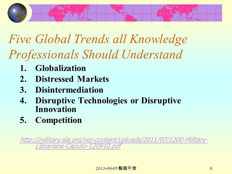 2013-09-05 醫圖年會 6 Five Global Trends all Knowledge Professionals Should Understand 1.Globalization 2.Distressed Markets 3.Disintermediation 4.Disruptive Technologies or Disruptive Innovation 5.Competition http://military.sla.org/wp-content/uploads/2011/07/1200-Military- Librarians-Caputo-120910.pdf