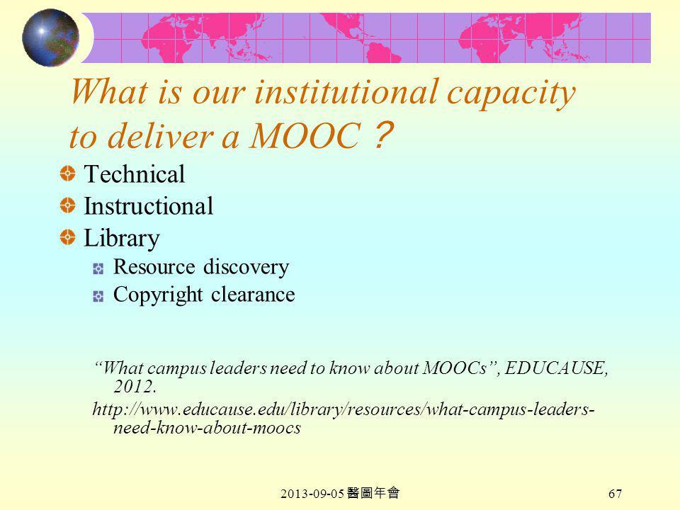 2013-09-05 醫圖年會 67 What is our institutional capacity to deliver a MOOC ? Technical Instructional Library Resource discovery Copyright clearance What campus leaders need to know about MOOCs , EDUCAUSE, 2012.
