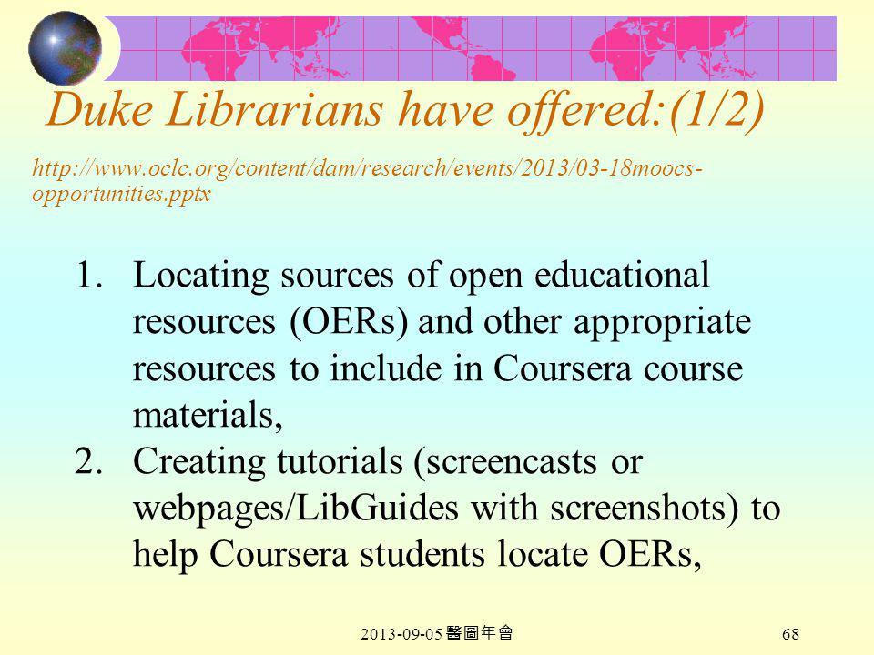 2013-09-05 醫圖年會 68 Duke Librarians have offered:(1/2) http://www.oclc.org/content/dam/research/events/2013/03-18moocs- opportunities.pptx 1.Locating sources of open educational resources (OERs) and other appropriate resources to include in Coursera course materials, 2.Creating tutorials (screencasts or webpages/LibGuides with screenshots) to help Coursera students locate OERs,