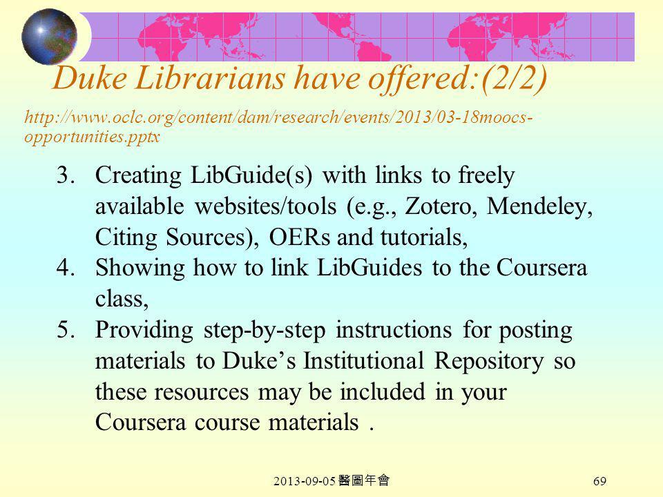 2013-09-05 醫圖年會 69 Duke Librarians have offered:(2/2) http://www.oclc.org/content/dam/research/events/2013/03-18moocs- opportunities.pptx 3.Creating LibGuide(s) with links to freely available websites/tools (e.g., Zotero, Mendeley, Citing Sources), OERs and tutorials, 4.Showing how to link LibGuides to the Coursera class, 5.Providing step-by-step instructions for posting materials to Duke's Institutional Repository so these resources may be included in your Coursera course materials.