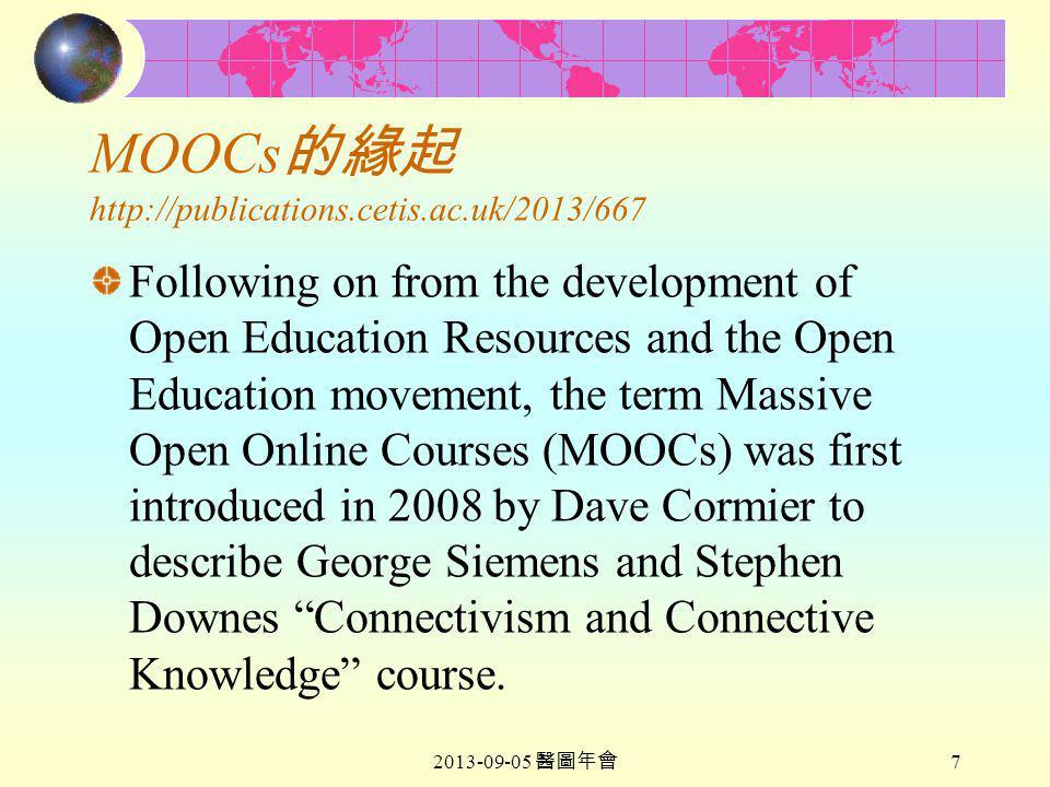 2013-09-05 醫圖年會 7 MOOCs 的緣起 http://publications.cetis.ac.uk/2013/667 Following on from the development of Open Education Resources and the Open Education movement, the term Massive Open Online Courses (MOOCs) was first introduced in 2008 by Dave Cormier to describe George Siemens and Stephen Downes Connectivism and Connective Knowledge course.