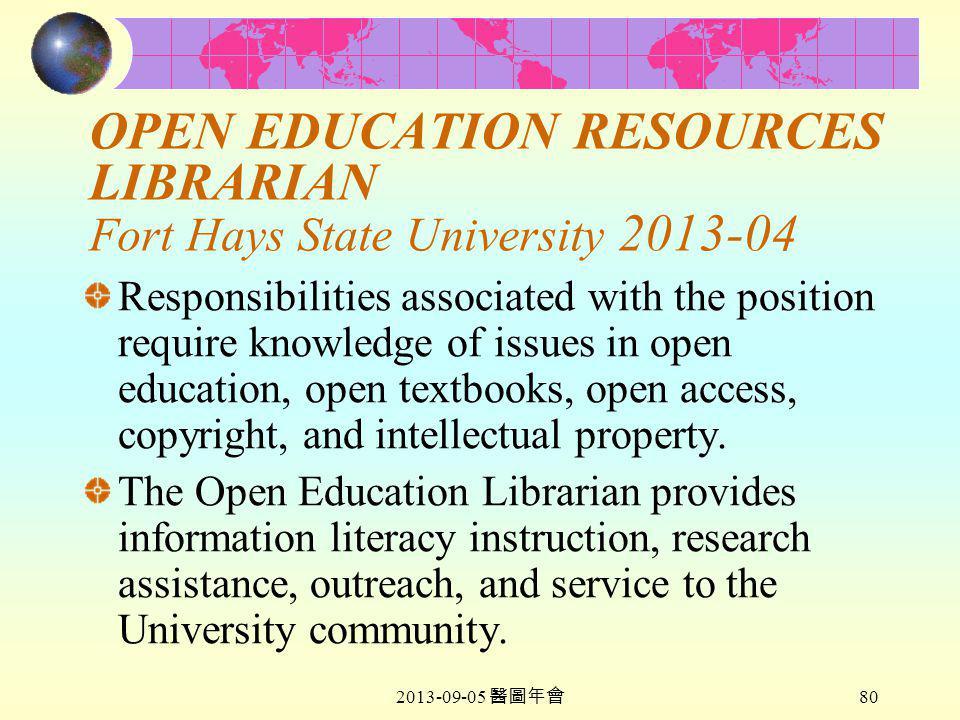 2013-09-05 醫圖年會 80 OPEN EDUCATION RESOURCES LIBRARIAN Fort Hays State University 2013-04 Responsibilities associated with the position require knowledge of issues in open education, open textbooks, open access, copyright, and intellectual property.