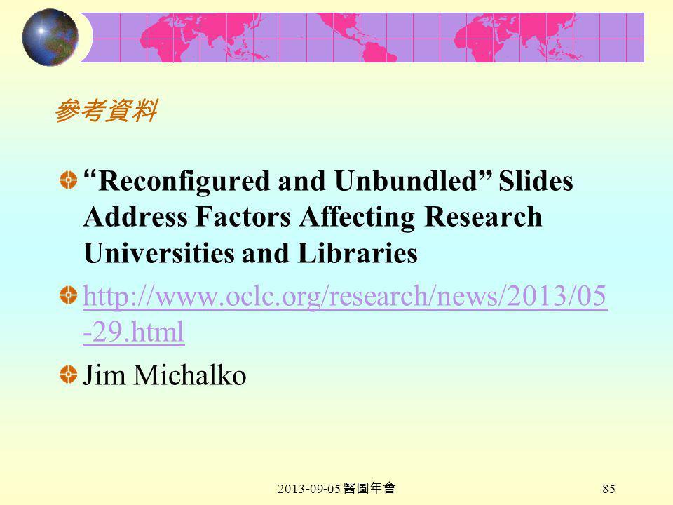 2013-09-05 醫圖年會 85 參考資料 Reconfigured and Unbundled Slides Address Factors Affecting Research Universities and Libraries http://www.oclc.org/research/news/2013/05 -29.html Jim Michalko