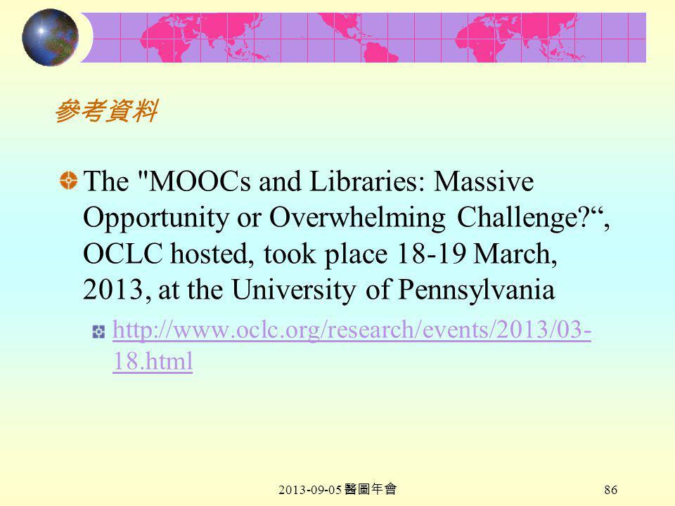 2013-09-05 醫圖年會 86 參考資料 The MOOCs and Libraries: Massive Opportunity or Overwhelming Challenge , OCLC hosted, took place 18-19 March, 2013, at the University of Pennsylvania http://www.oclc.org/research/events/2013/03- 18.html