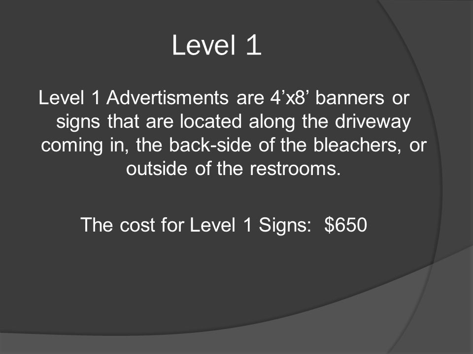 Level 1 Level 1 Advertisments are 4'x8' banners or signs that are located along the driveway coming in, the back-side of the bleachers, or outside of the restrooms.