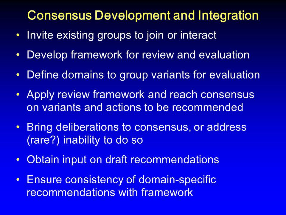 Consensus Development and Integration Invite existing groups to join or interact Develop framework for review and evaluation Define domains to group variants for evaluation Apply review framework and reach consensus on variants and actions to be recommended Bring deliberations to consensus, or address (rare ) inability to do so Obtain input on draft recommendations Ensure consistency of domain-specific recommendations with framework