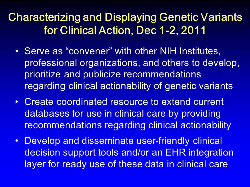 Characterizing and Displaying Genetic Variants for Clinical Action, Dec 1-2, 2011 Serve as convener with other NIH Institutes, professional organizations, and others to develop, prioritize and publicize recommendations regarding clinical actionability of genetic variants Create coordinated resource to extend current databases for use in clinical care by providing recommendations regarding clinical actionability Develop and disseminate user-friendly clinical decision support tools and/or an EHR integration layer for ready use of these data in clinical care