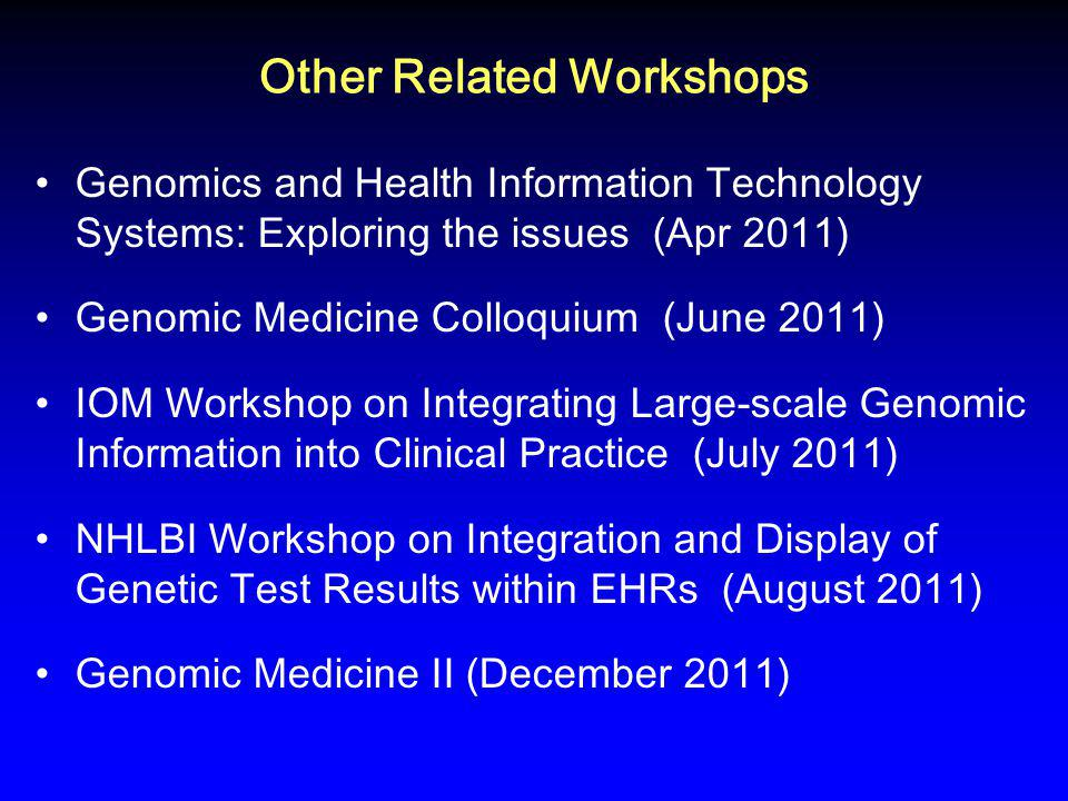 Other Related Workshops Genomics and Health Information Technology Systems: Exploring the issues (Apr 2011) Genomic Medicine Colloquium (June 2011) IOM Workshop on Integrating Large-scale Genomic Information into Clinical Practice (July 2011) NHLBI Workshop on Integration and Display of Genetic Test Results within EHRs (August 2011) Genomic Medicine II (December 2011)