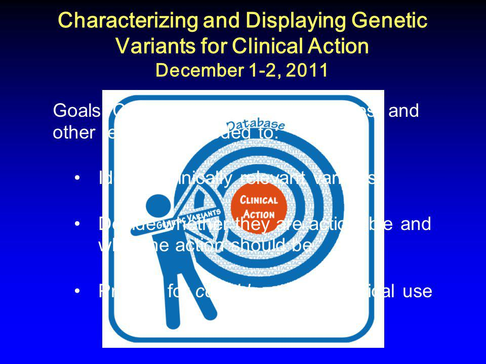 Characterizing and Displaying Genetic Variants for Clinical Action December 1-2, 2011 Goals: Consider processes, databases, and other resources needed to: Identify clinically relevant variants Decide whether they are actionable and what the action should be Provide for consideration for clinical use