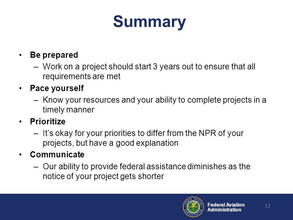 Federal Aviation Administration Summary Be prepared –Work on a project should start 3 years out to ensure that all requirements are met Pace yourself –Know your resources and your ability to complete projects in a timely manner Prioritize –It's okay for your priorities to differ from the NPR of your projects, but have a good explanation Communicate –Our ability to provide federal assistance diminishes as the notice of your project gets shorter 13