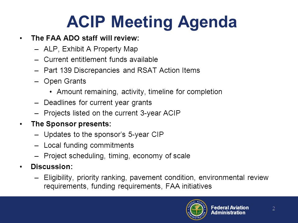 Federal Aviation Administration ACIP Meeting Agenda The FAA ADO staff will review: –ALP, Exhibit A Property Map –Current entitlement funds available –Part 139 Discrepancies and RSAT Action Items –Open Grants Amount remaining, activity, timeline for completion –Deadlines for current year grants –Projects listed on the current 3-year ACIP The Sponsor presents: –Updates to the sponsor's 5-year CIP –Local funding commitments –Project scheduling, timing, economy of scale Discussion: –Eligibility, priority ranking, pavement condition, environmental review requirements, funding requirements, FAA initiatives 2