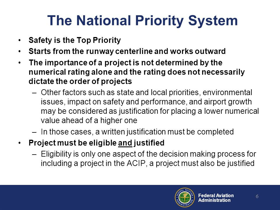 Federal Aviation Administration The National Priority System Safety is the Top Priority Starts from the runway centerline and works outward The importance of a project is not determined by the numerical rating alone and the rating does not necessarily dictate the order of projects –Other factors such as state and local priorities, environmental issues, impact on safety and performance, and airport growth may be considered as justification for placing a lower numerical value ahead of a higher one –In those cases, a written justification must be completed Project must be eligible and justified –Eligibility is only one aspect of the decision making process for including a project in the ACIP, a project must also be justified 6