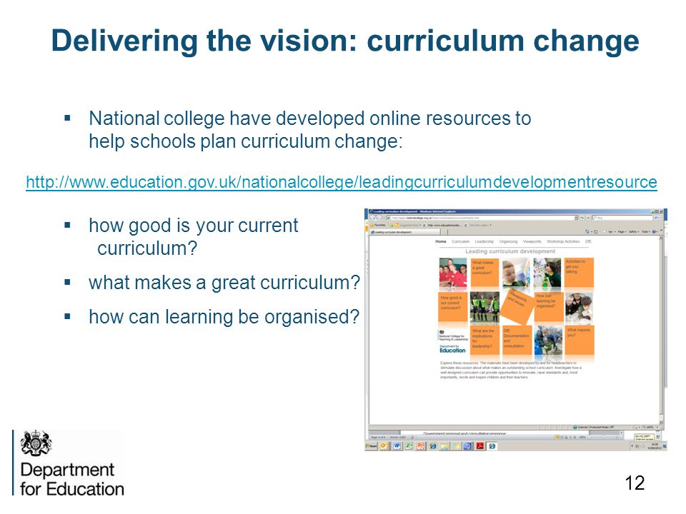 Delivering the vision: curriculum change 12 http://www.education.gov.uk/nationalcollege/leadingcurriculumdevelopmentresource  National college have developed online resources to help schools plan curriculum change:  how good is your current curriculum.