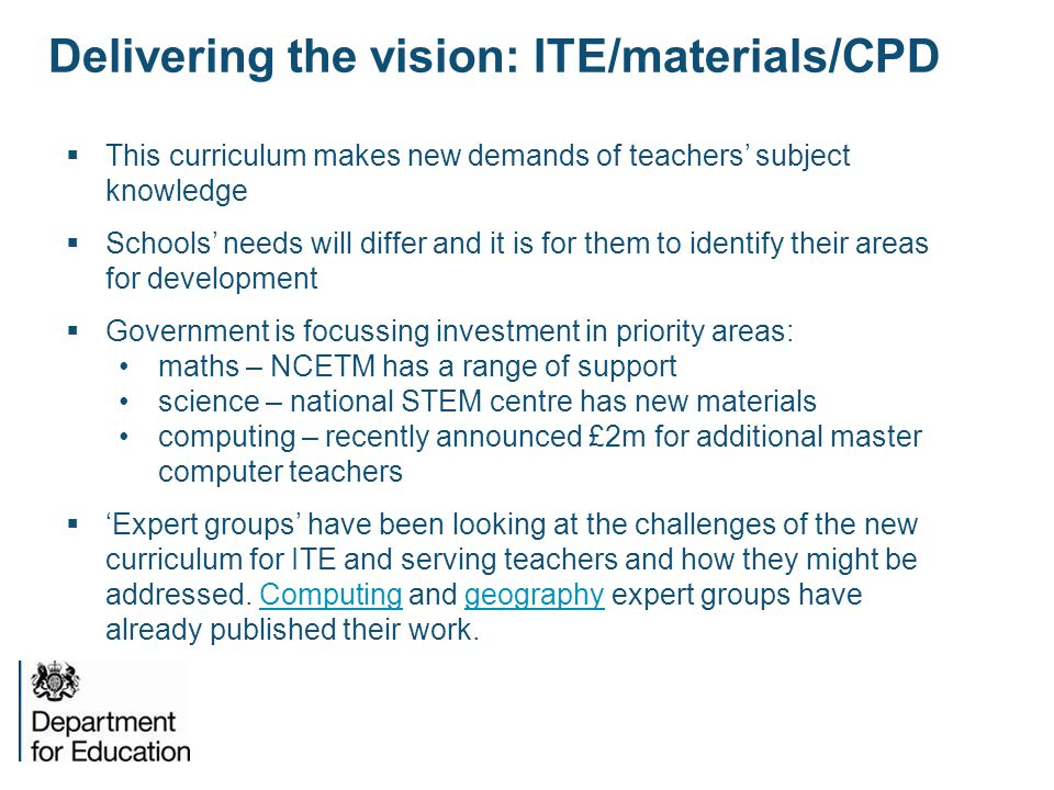 Delivering the vision: ITE/materials/CPD  This curriculum makes new demands of teachers' subject knowledge  Schools' needs will differ and it is for them to identify their areas for development  Government is focussing investment in priority areas: maths – NCETM has a range of support science – national STEM centre has new materials computing – recently announced £2m for additional master computer teachers  'Expert groups' have been looking at the challenges of the new curriculum for ITE and serving teachers and how they might be addressed.