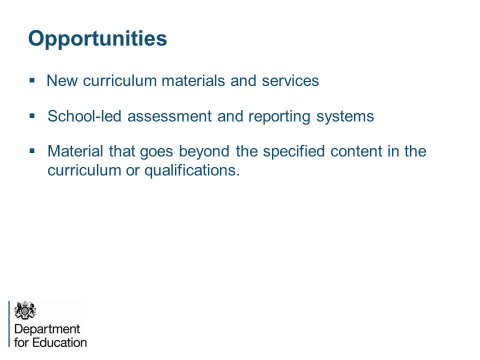 Opportunities  New curriculum materials and services  School-led assessment and reporting systems  Material that goes beyond the specified content in the curriculum or qualifications.