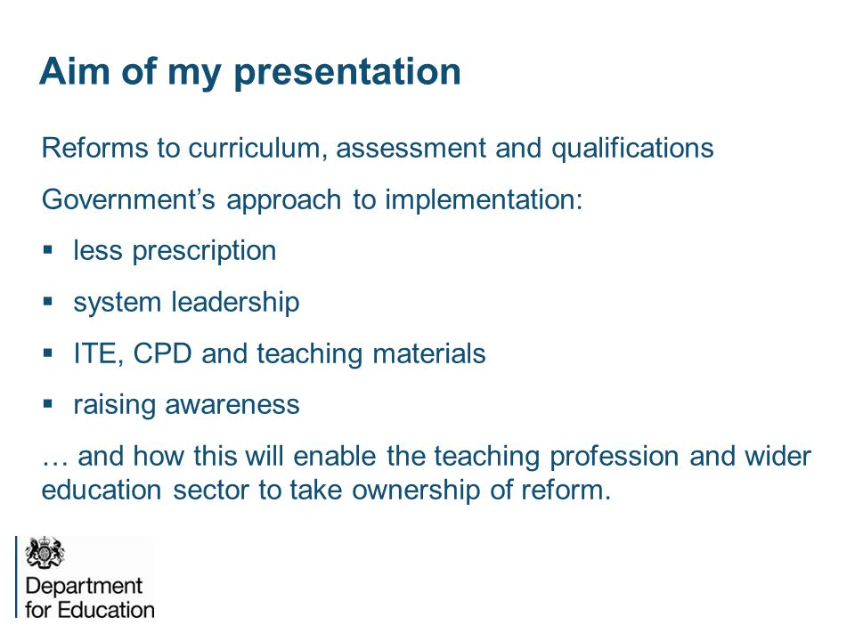 Aim of my presentation Reforms to curriculum, assessment and qualifications Government's approach to implementation:  less prescription  system lead