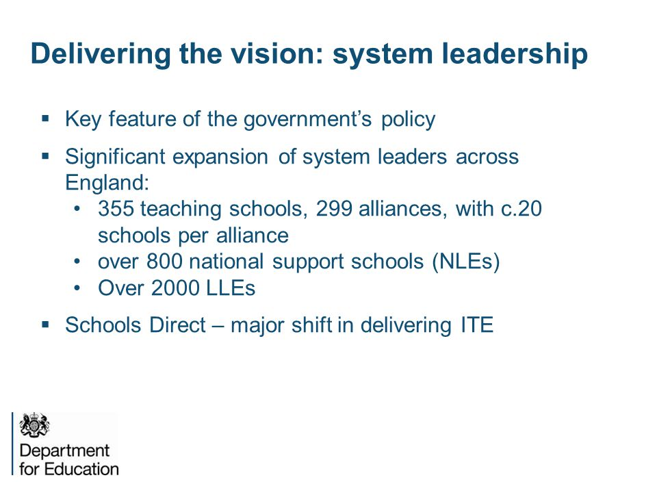 Delivering the vision: system leadership  Key feature of the government's policy  Significant expansion of system leaders across England: 355 teaching schools, 299 alliances, with c.20 schools per alliance over 800 national support schools (NLEs) Over 2000 LLEs  Schools Direct – major shift in delivering ITE