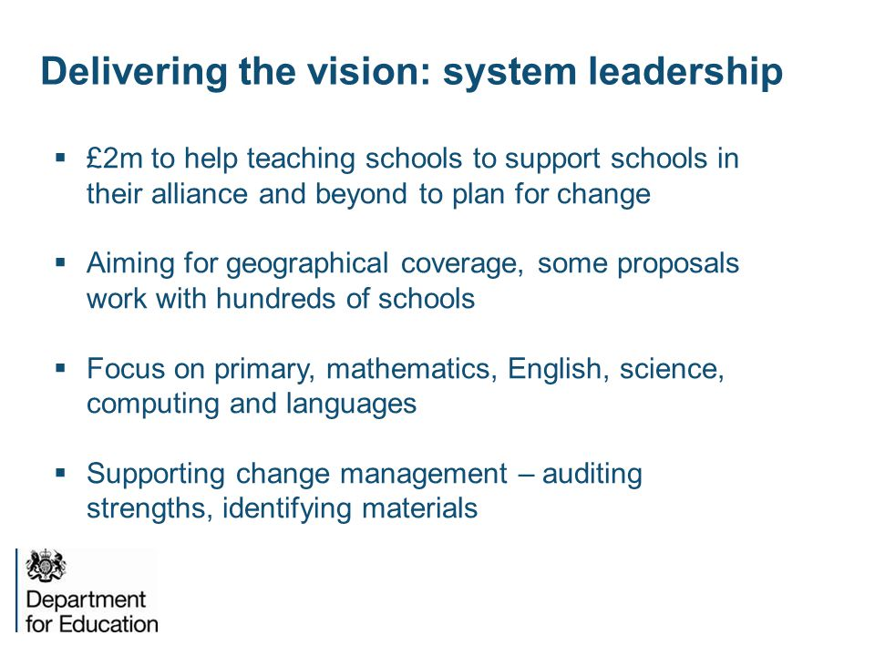 Delivering the vision: system leadership  £2m to help teaching schools to support schools in their alliance and beyond to plan for change  Aiming for geographical coverage, some proposals work with hundreds of schools  Focus on primary, mathematics, English, science, computing and languages  Supporting change management – auditing strengths, identifying materials
