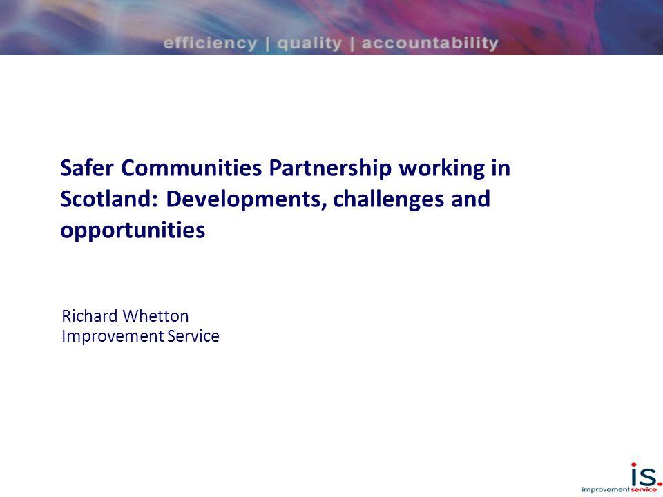 Safer Communities Partnership working in Scotland: Developments, challenges and opportunities Richard Whetton Improvement Service