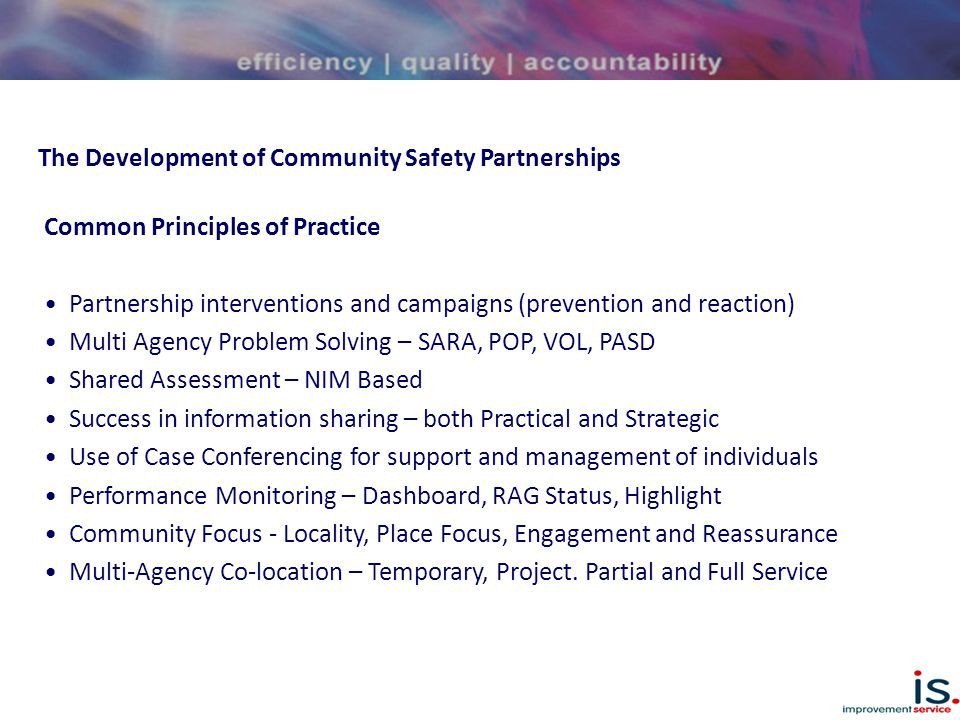The Development of Community Safety Partnerships Common Principles of Practice Partnership interventions and campaigns (prevention and reaction) Multi Agency Problem Solving – SARA, POP, VOL, PASD Shared Assessment – NIM Based Success in information sharing – both Practical and Strategic Use of Case Conferencing for support and management of individuals Performance Monitoring – Dashboard, RAG Status, Highlight Community Focus - Locality, Place Focus, Engagement and Reassurance Multi-Agency Co-location – Temporary, Project.